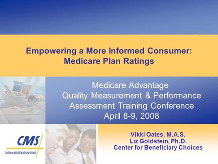 Medicare Advantage Quality Measurement & Performance Assessment Training Conference April 8-9, 2008 Empowering a More Informed Consumer: Medicare Plan.
