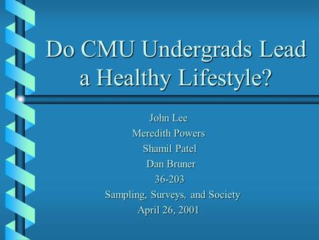 Do CMU Undergrads Lead a Healthy Lifestyle? John Lee John Lee Meredith Powers Shamil Patel Shamil Patel Dan Bruner Dan Bruner 36-203 36-203 Sampling, Surveys,
