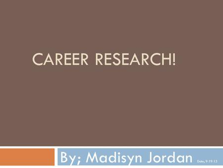 CAREER RESEARCH! By; Madisyn Jordan Date; 9-19-13.