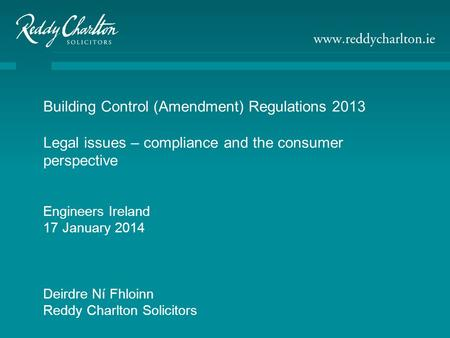 Building Control (Amendment) Regulations 2013 Legal issues – compliance and the consumer perspective Engineers Ireland 17 January 2014 Deirdre Ní Fhloinn.