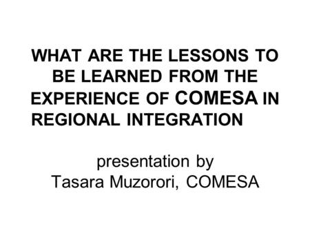 WHAT ARE THE LESSONS TO BE LEARNED FROM THE EXPERIENCE OF COMESA IN REGIONAL INTEGRATION presentation by Tasara Muzorori, COMESA.
