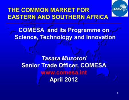 1 THE COMMON MARKET FOR EASTERN AND SOUTHERN AFRICA COMESA and its Programme on Science, Technology and Innovation Tasara Muzorori Senior Trade Officer,