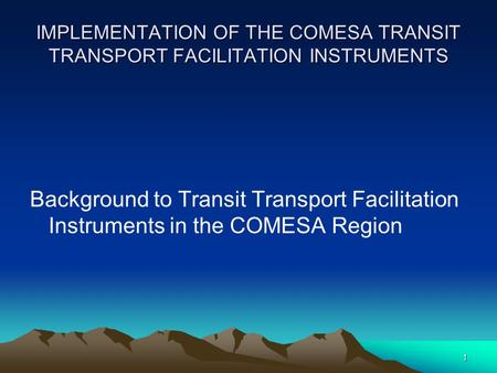 1 IMPLEMENTATION OF THE COMESA TRANSIT TRANSPORT FACILITATION INSTRUMENTS Background to Transit Transport Facilitation Instruments in the COMESA Region.