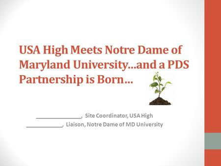 USA High Meets Notre Dame of Maryland University…and a PDS Partnership is Born… _______________, Site Coordinator, USA High ____________, Liaison, Notre.