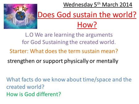 Does God sustain the world? How? L.O We are learning the arguments for God Sustaining the created world. Starter: What does the term sustain mean? strengthen.