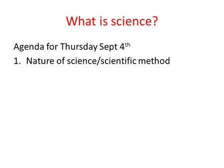 What is science? Agenda for Thursday Sept 4 th 1.Nature of science/scientific method.