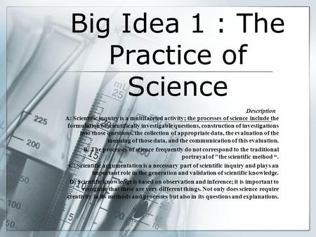 Big Idea 1 : The Practice of Science Description A: Scientific inquiry is a multifaceted activity; the processes of science include the formulation of.