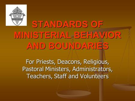 STANDARDS OF MINISTERIAL BEHAVIOR AND BOUNDARIES For Priests, Deacons, Religious, Pastoral Ministers, Administrators, Teachers, Staff and Volunteers.