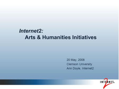 Internet2: Arts & Humanities Initiatives 20 May, 2008 Clemson University Ann Doyle, Internet2.