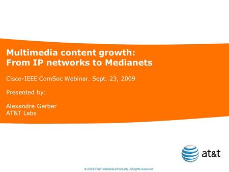 © 2009 AT&T Intellectual Property. All rights reserved. Multimedia content growth: From IP networks to Medianets Cisco-IEEE ComSoc Webinar. Sept. 23, 2009.