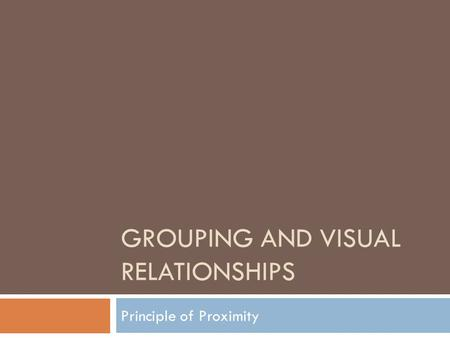 GROUPING AND VISUAL RELATIONSHIPS Principle of Proximity.