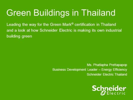 Green Buildings in Thailand Leading the way for the Green Mark ® certification in Thailand and a look at how Schneider Electric is making its own industrial.