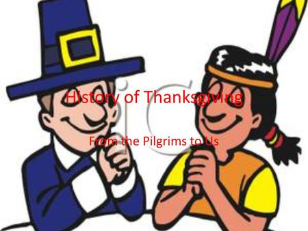 History of Thanksgiving From the Pilgrims to Us. What is Thanksgiving? Thanksgiving is a Holiday celebrated on the last Thursday in November We eat Turkey.