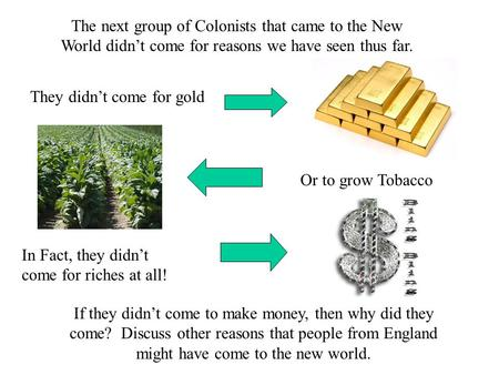 The next group of Colonists that came to the New World didn't come for reasons we have seen thus far. They didn't come for gold Or to grow Tobacco In Fact,