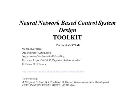 Neural Network Based Control System Design TOOLKIT For Use with MATLAB Magnus Nørgaard Department of Automation Department of Mathematical Modelling Technical.