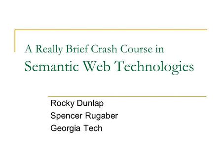 A Really Brief Crash Course in Semantic Web Technologies Rocky Dunlap Spencer Rugaber Georgia Tech.