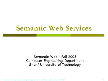 Semantic web course – Computer Engineering Department – Sharif Univ. of Technology – Fall 2005 1 Semantic Web Services Semantic Web - Fall 2005 Computer.