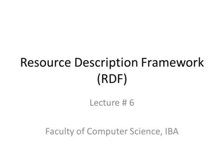 Resource Description Framework (RDF) Lecture # 6 Faculty of Computer Science, IBA.