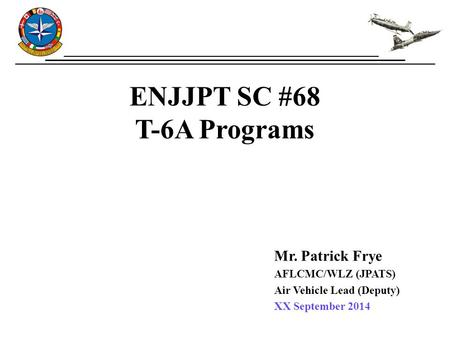 ENJJPT SC #68 T-6A Programs Mr. Patrick Frye AFLCMC/WLZ (JPATS) Air Vehicle Lead (Deputy) XX September 2014.