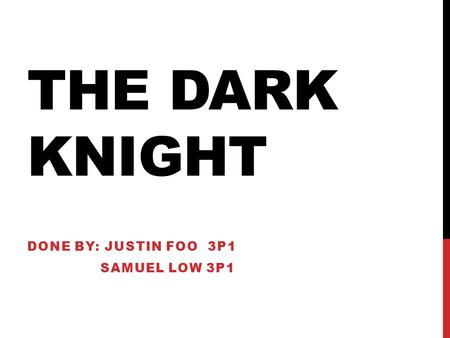 THE DARK KNIGHT DONE BY: JUSTIN FOO 3P1 SAMUEL LOW 3P1.