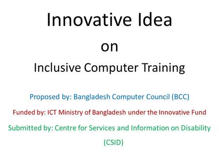 Innovative Idea on Inclusive Computer Training Proposed by: Bangladesh Computer Council (BCC) Funded by: ICT Ministry of Bangladesh under the Innovative.