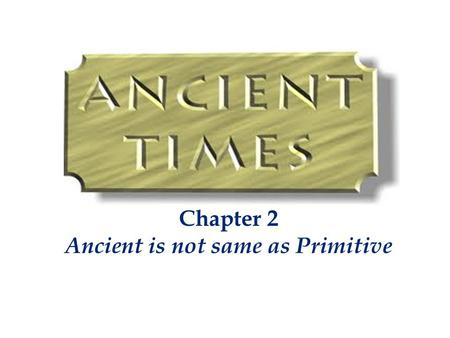 Chapter 2 Ancient is not same as Primitive. Our ancestors were not apes, they were the vedic rishis They were masters of creation Most of our present.