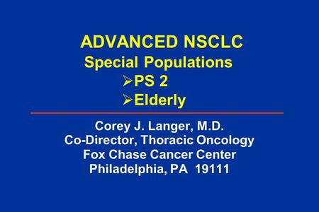 ADVANCED NSCLC Corey J. Langer, M.D. Co-Director, Thoracic Oncology Fox Chase Cancer Center Philadelphia, PA 19111 Special Populations  PS 2  Elderly.