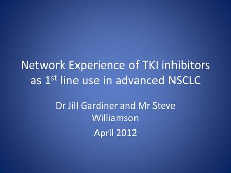 Network Experience of TKI inhibitors as 1 st line use in advanced NSCLC Dr Jill Gardiner and Mr Steve Williamson April 2012.