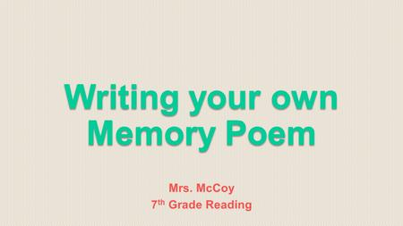 "Mrs. McCoy 7 th Grade Reading. A ""Memory Poem"" is exactly what it sounds like! A poem about a memory. Not just any memory! This memory should be special."