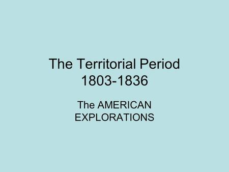 The Territorial Period 1803-1836 The AMERICAN EXPLORATIONS.