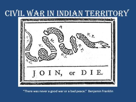"Civil War in Indian Territory ""There was never a good war or a bad peace."" Benjamin Franklin."