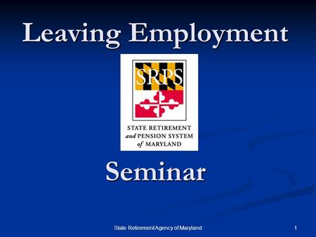1State Retirement Agency of Maryland Leaving Employment Seminar.