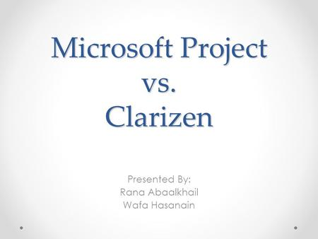 Microsoft Project vs. Clarizen Presented By: Rana Abaalkhail Wafa Hasanain.
