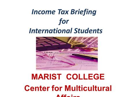 Income Tax Briefing for International Students MARIST COLLEGE Center for Multicultural Affairs.
