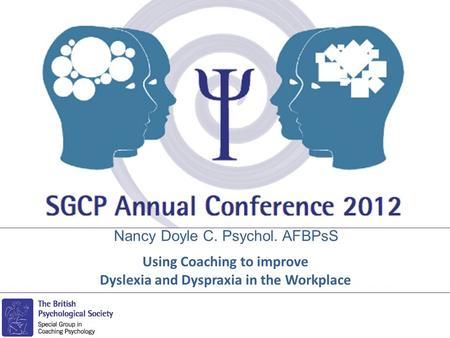 Nancy Doyle C. Psychol. AFBPsS Using Coaching to improve Dyslexia and Dyspraxia in the Workplace.