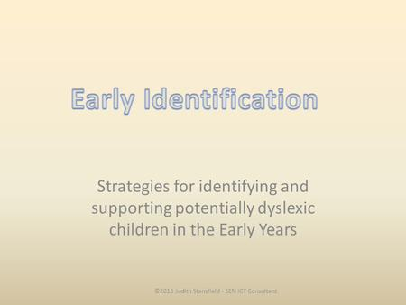 Strategies for identifying and supporting potentially dyslexic children in the Early Years ©2013 Judith Stansfield - SEN ICT Consultant.
