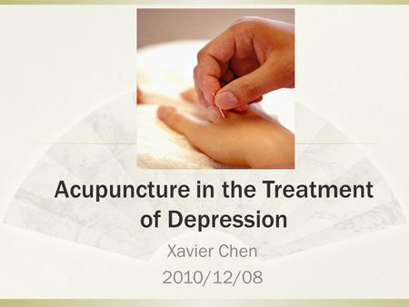 Acupuncture in the Treatment of Depression Xavier Chen 2010/12/08.