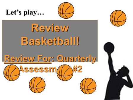 Let's play… Review Basketball! Review For: Quarterly Assessment #2.