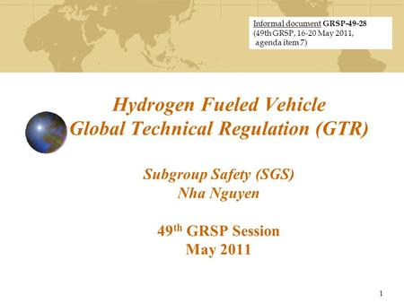 Hydrogen Fueled Vehicle Global Technical Regulation (GTR) Subgroup Safety (SGS) Nha Nguyen 49 th GRSP Session May 2011 1 Informal document GRSP-49-28 (49th.