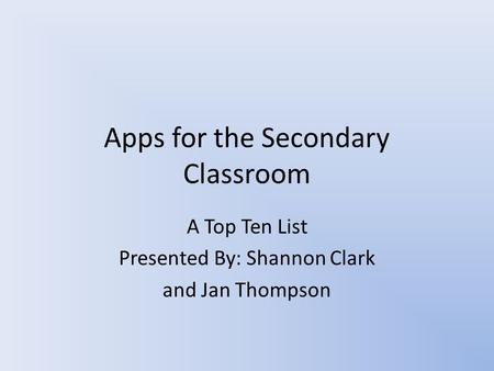 Apps for the Secondary Classroom A Top Ten List Presented By: Shannon Clark and Jan Thompson.