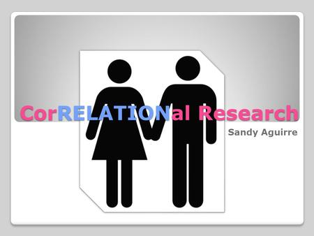 CorRELATIONal Research Sandy Aguirre. Objectives: 1. to explain and define Correlational Research 2. to apply this method in the students' research paper.