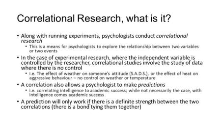 Correlational Research, what is it? Along with running experiments, psychologists conduct correlational research This is a means for psychologists to explore.