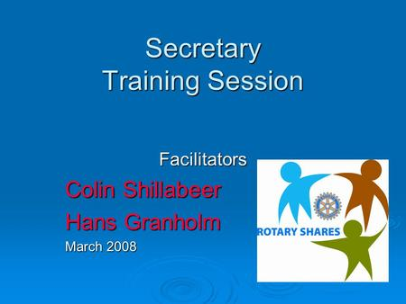 Secretary Training Session Facilitators Colin Shillabeer Hans Granholm March 2008.