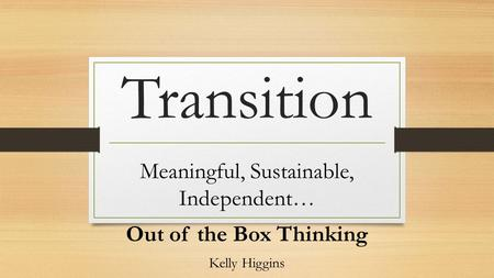 Transition Meaningful, Sustainable, Independent… Out of the Box Thinking Kelly Higgins.