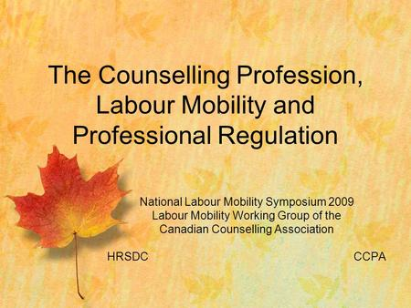 National Labour Mobility Symposium 2009 Labour Mobility Working Group of the Canadian Counselling Association HRSDCCCPA The Counselling Profession, Labour.