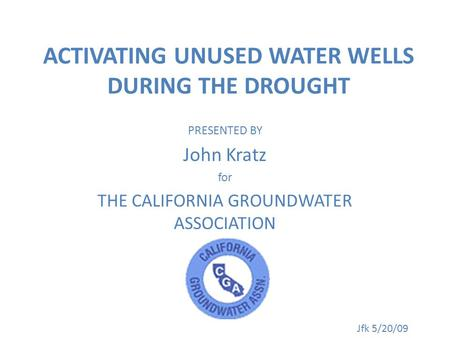 ACTIVATING UNUSED WATER WELLS DURING THE DROUGHT PRESENTED BY John Kratz for THE CALIFORNIA GROUNDWATER ASSOCIATION Jfk 5/20/09.