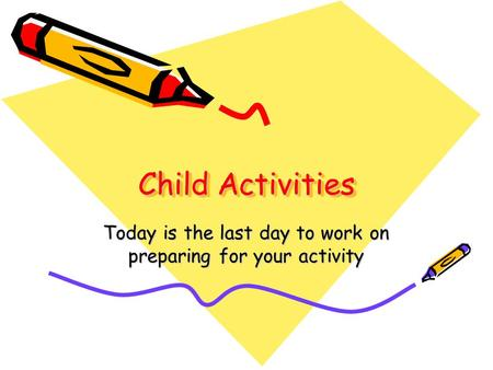Child Activities Today is the last day to work on preparing for your activity.