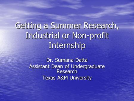 Getting a Summer Research, Industrial or Non-profit Internship Dr. Sumana Datta Assistant Dean of Undergraduate Research Texas A&M University.