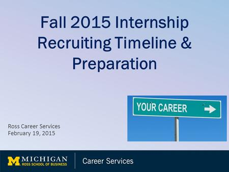 Fall 2015 Internship Recruiting Timeline & Preparation Ross Career Services February 19, 2015.