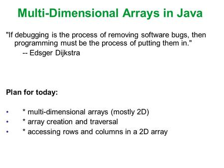 Multi-Dimensional Arrays in Java If debugging is the process of removing software bugs, then programming must be the process of putting them in. -- Edsger.